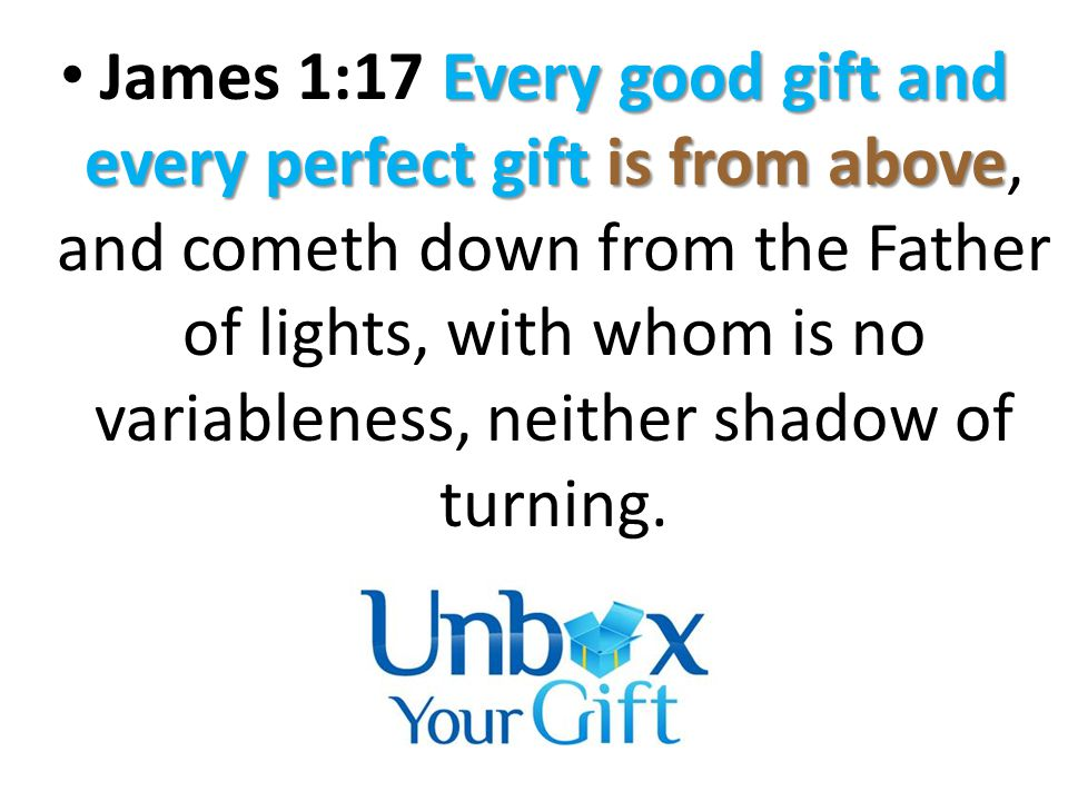 Every good gift and every perfect gift is from above James 1:17 Every good gift and every perfect gift is from above, and cometh down from the Father of lights, with whom is no variableness, neither shadow of turning.