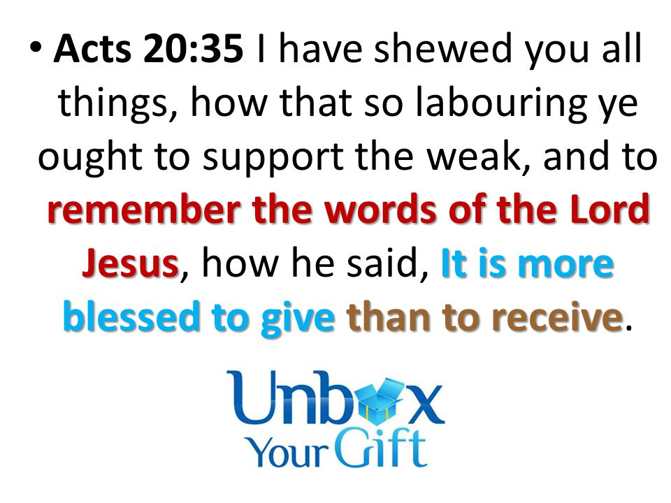 remember the words of the Lord JesusIt is more blessed to give than to receive Acts 20:35 I have shewed you all things, how that so labouring ye ought to support the weak, and to remember the words of the Lord Jesus, how he said, It is more blessed to give than to receive.