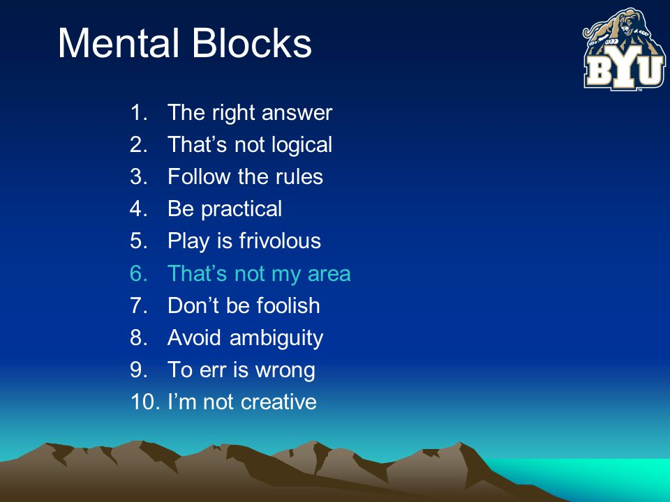Mental Blocks 1.The right answer 2.That's not logical 3.Follow the rules 4.Be practical 5.Play is frivolous 6.That's not my area 7.Don't be foolish 8.Avoid ambiguity 9.To err is wrong 10.I'm not creative