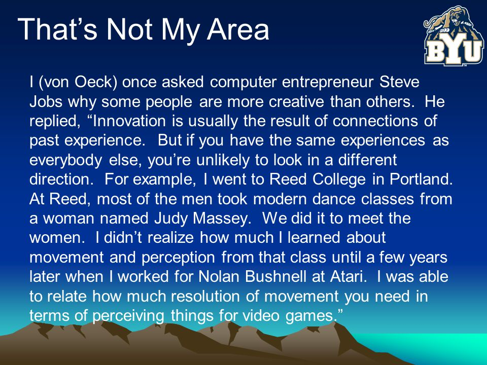 That's Not My Area I (von Oeck) once asked computer entrepreneur Steve Jobs why some people are more creative than others.