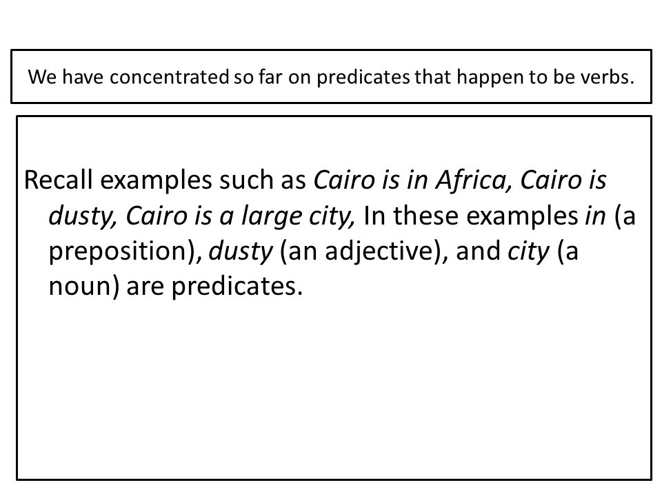We have concentrated so far on predicates that happen to be verbs. Recall examples such as Cairo is in Africa, Cairo is dusty, Cairo is a large city,