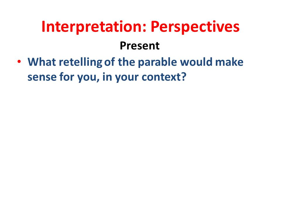 Interpretation: Perspectives Present What retelling of the parable would make sense for you, in your context?