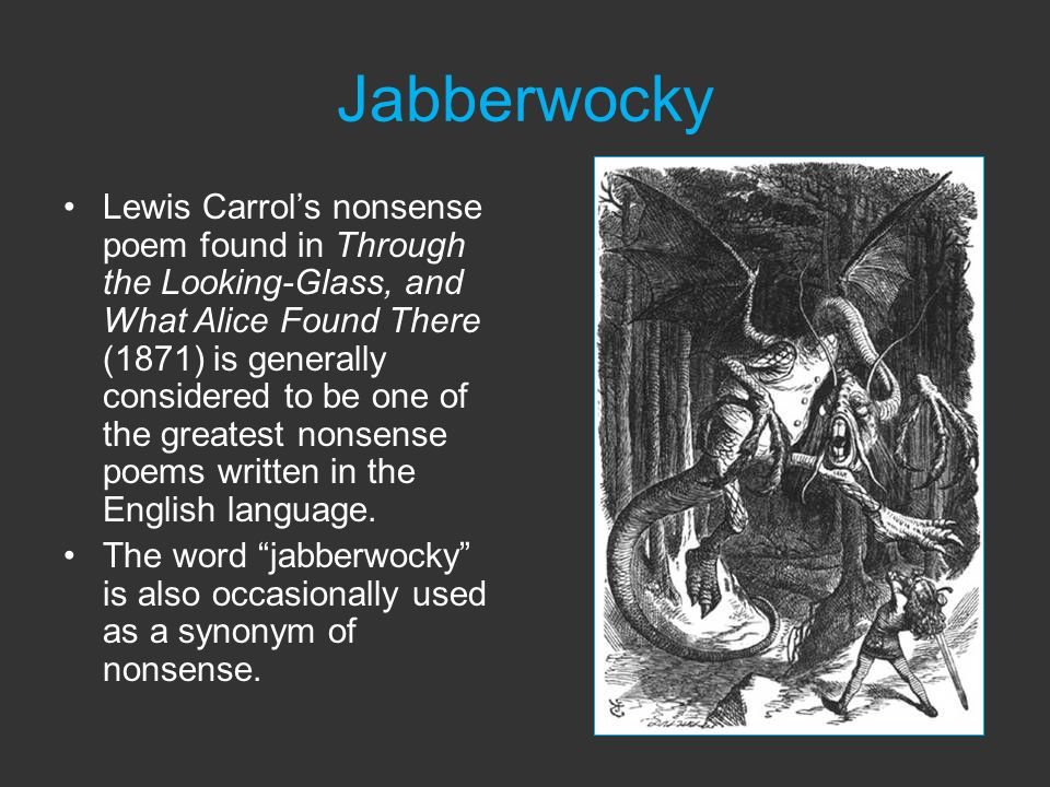 Jabberwocky Lewis Carrol's nonsense poem found in Through the Looking-Glass, and What Alice Found There (1871) is generally considered to be one of the greatest nonsense poems written in the English language.