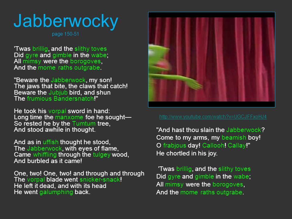 Jabberwocky page 150-51 Twas brillig, and the slithy toves Did gyre and gimble in the wabe; All mimsy were the borogoves, And the mome raths outgrabe.