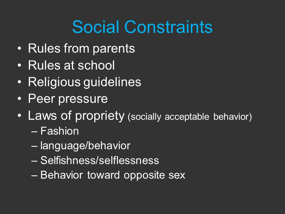 Social Constraints Rules from parents Rules at school Religious guidelines Peer pressure Laws of propriety (socially acceptable behavior) –Fashion –language/behavior –Selfishness/selflessness –Behavior toward opposite sex