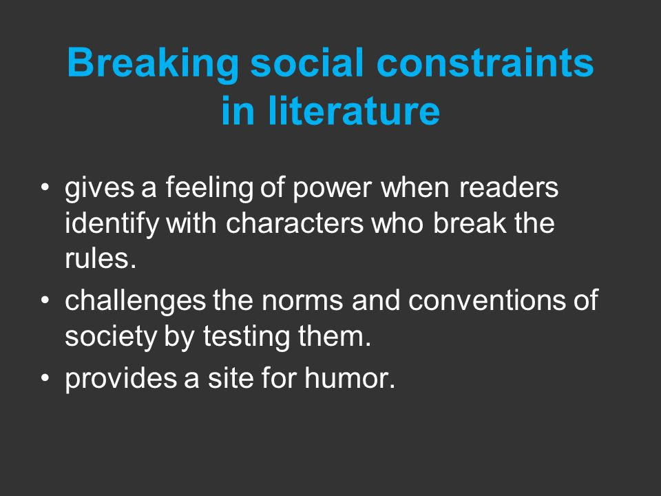 Breaking social constraints in literature gives a feeling of power when readers identify with characters who break the rules.
