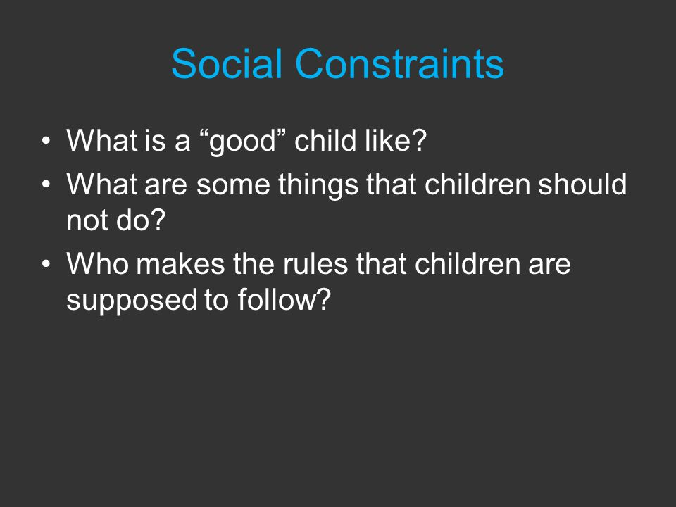 Social Constraints What is a good child like. What are some things that children should not do.