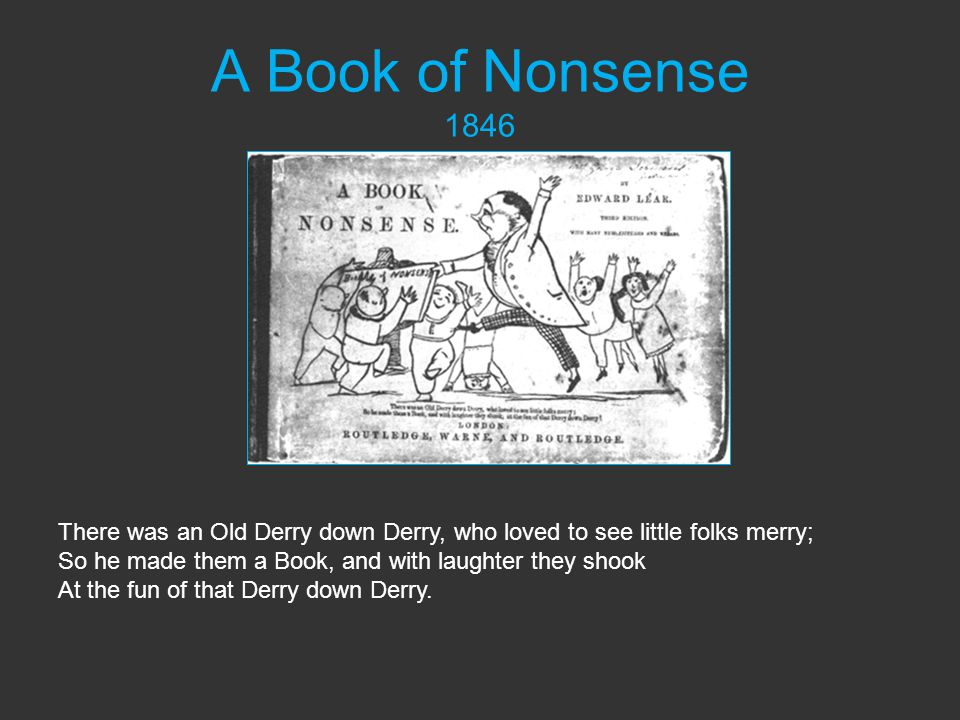 A Book of Nonsense 1846 There was an Old Derry down Derry, who loved to see little folks merry; So he made them a Book, and with laughter they shook At the fun of that Derry down Derry.