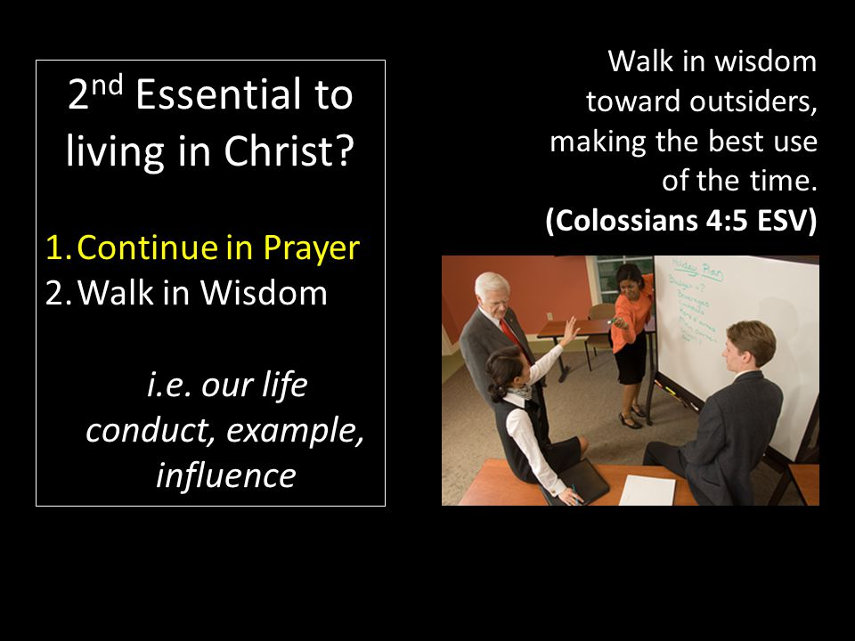 Walk in wisdom toward outsiders, making the best use of the time.