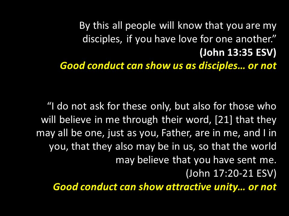 By this all people will know that you are my disciples, if you have love for one another. (John 13:35 ESV) Good conduct can show us as disciples… or not I do not ask for these only, but also for those who will believe in me through their word, [21] that they may all be one, just as you, Father, are in me, and I in you, that they also may be in us, so that the world may believe that you have sent me.