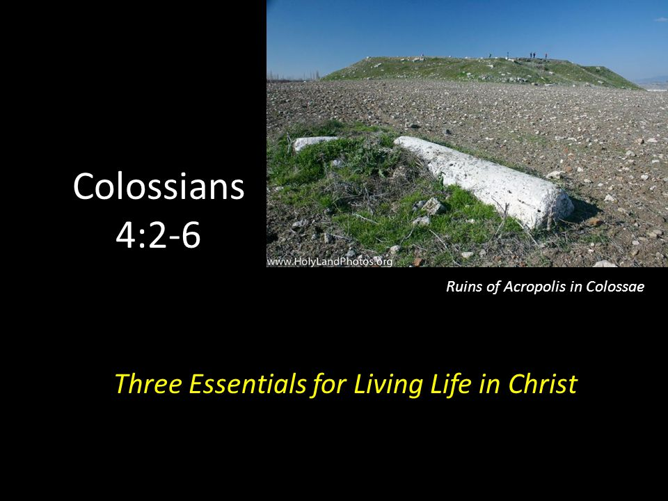 Colossians 4:2-6 Three Essentials for Living Life in Christ Ruins of Acropolis in Colossae