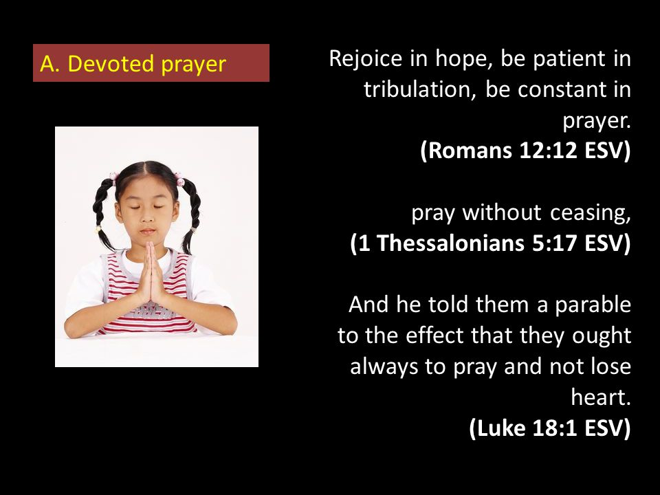 Rejoice in hope, be patient in tribulation, be constant in prayer. (Romans 12:12 ESV) pray without ceasing, (1 Thessalonians 5:17 ESV) And he told the