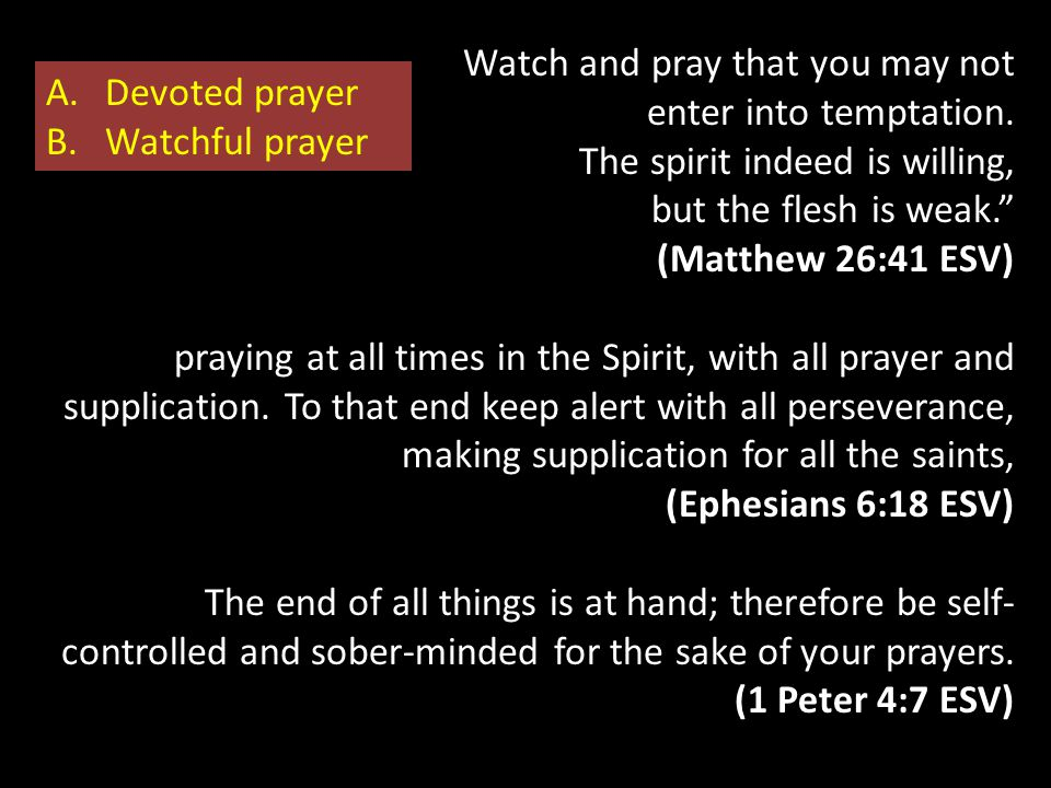 "Watch and pray that you may not enter into temptation. The spirit indeed is willing, but the flesh is weak."" (Matthew 26:41 ESV) praying at all times"