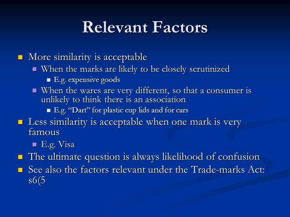 Relevant Factors More similarity is acceptable More similarity is acceptable When the marks are likely to be closely scrutinized When the marks are likely to be closely scrutinized E.g.