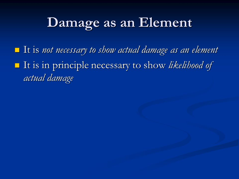 Damage as an Element It is not necessary to show actual damage as an element It is not necessary to show actual damage as an element It is in principle necessary to show likelihood of actual damage It is in principle necessary to show likelihood of actual damage