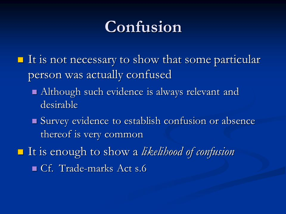 Confusion It is not necessary to show that some particular person was actually confused It is not necessary to show that some particular person was actually confused Although such evidence is always relevant and desirable Although such evidence is always relevant and desirable Survey evidence to establish confusion or absence thereof is very common Survey evidence to establish confusion or absence thereof is very common It is enough to show a likelihood of confusion It is enough to show a likelihood of confusion Cf.
