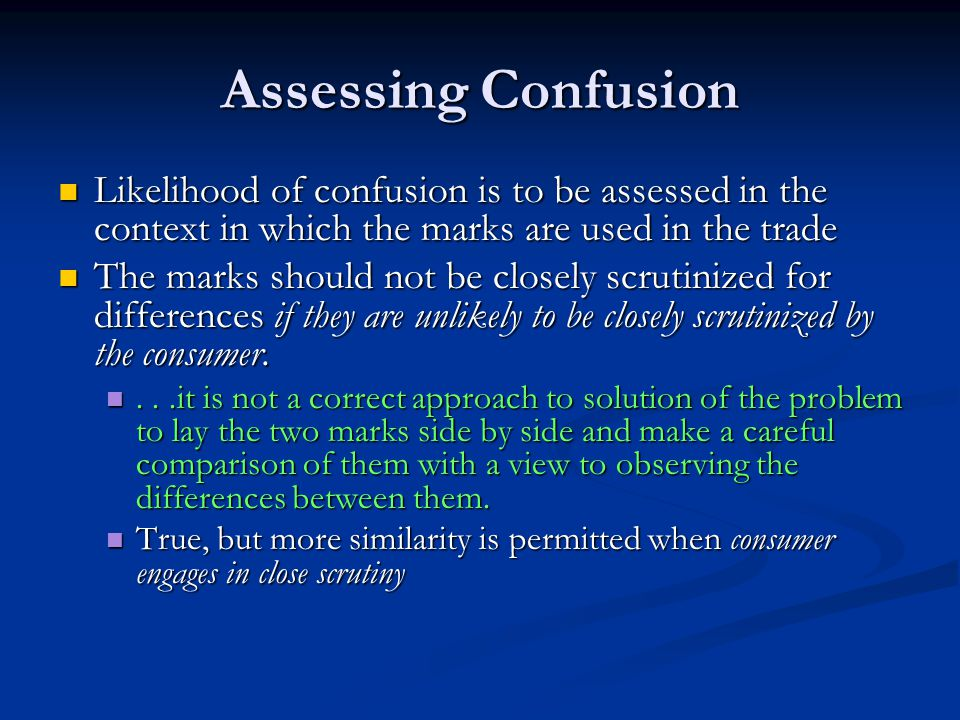 Assessing Confusion Likelihood of confusion is to be assessed in the context in which the marks are used in the trade Likelihood of confusion is to be assessed in the context in which the marks are used in the trade The marks should not be closely scrutinized for differences if they are unlikely to be closely scrutinized by the consumer.