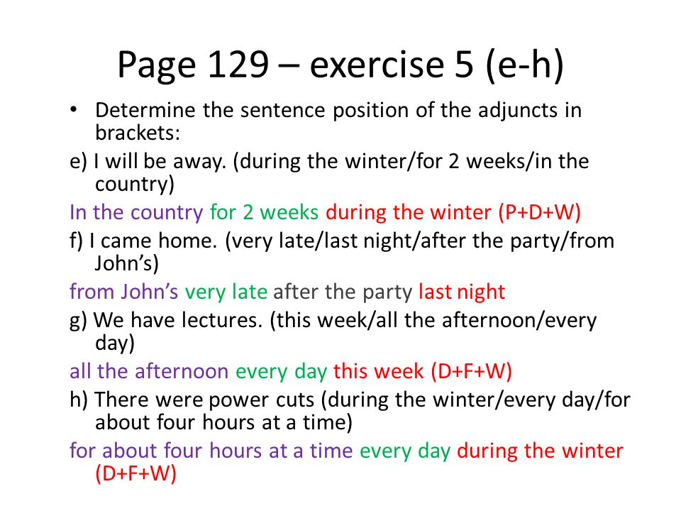 Page 129 – exercise 5 (e-h) Determine the sentence position of the adjuncts in brackets: e) I will be away. (during the winter/for 2 weeks/in the coun