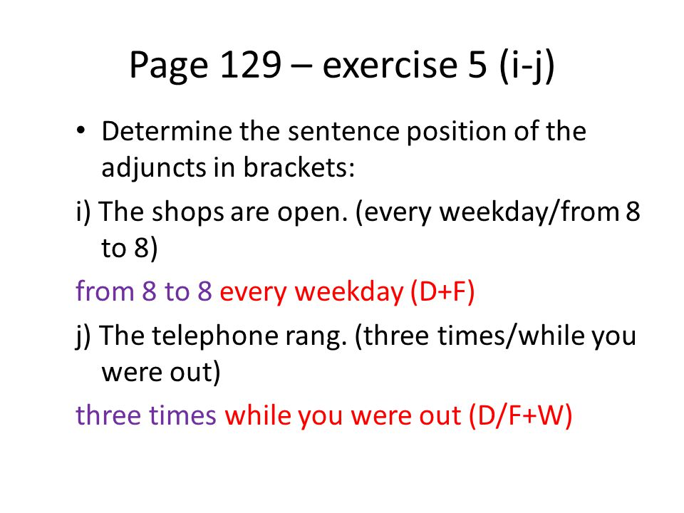 Page 129 – exercise 5 (i-j) Determine the sentence position of the adjuncts in brackets: i) The shops are open. (every weekday/from 8 to 8) from 8 to