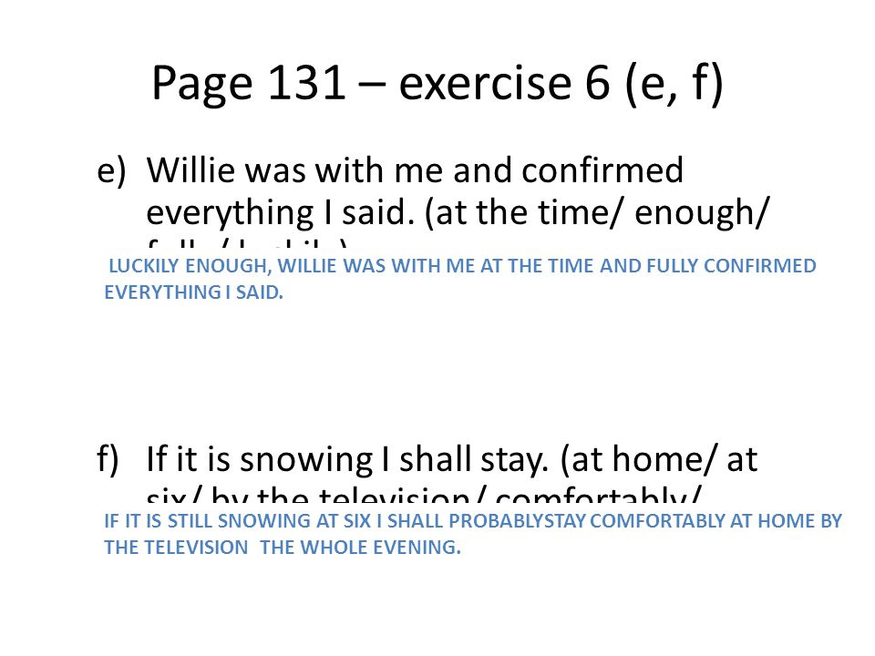 Page 131 – exercise 6 (e, f) e)Willie was with me and confirmed everything I said. (at the time/ enough/ fully/ luckily) f)If it is snowing I shall st