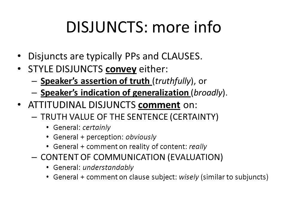 DISJUNCTS: more info Disjuncts are typically PPs and CLAUSES. STYLE DISJUNCTS convey either: – Speaker's assertion of truth (truthfully), or – Speaker