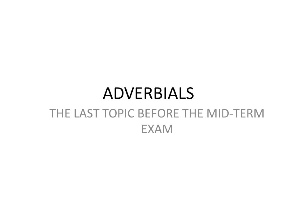THE LAST TOPIC BEFORE THE MID-TERM EXAM ADVERBIALS