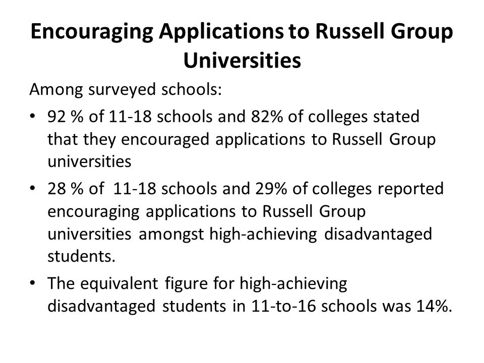 Encouraging Applications to Russell Group Universities Among surveyed schools: 92 % of 11-18 schools and 82% of colleges stated that they encouraged a