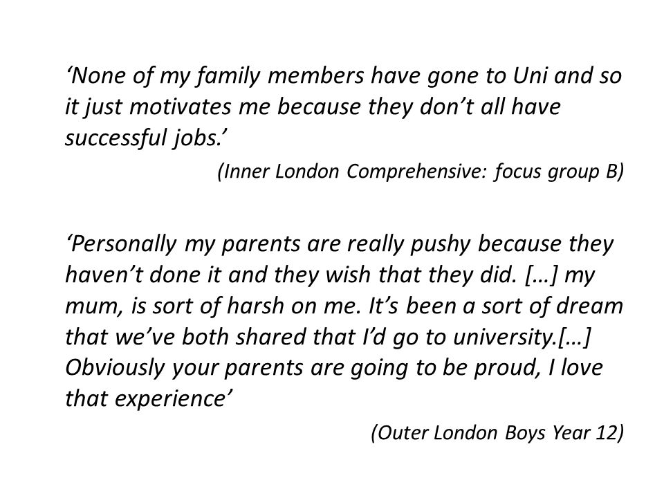 'None of my family members have gone to Uni and so it just motivates me because they don't all have successful jobs.' (Inner London Comprehensive: foc
