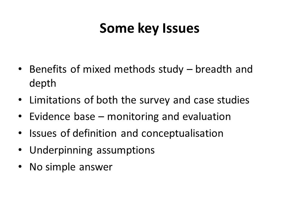 Some key Issues Benefits of mixed methods study – breadth and depth Limitations of both the survey and case studies Evidence base – monitoring and eva