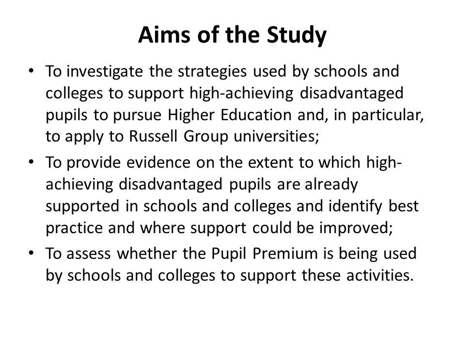 Aims of the Study To investigate the strategies used by schools and colleges to support high-achieving disadvantaged pupils to pursue Higher Education