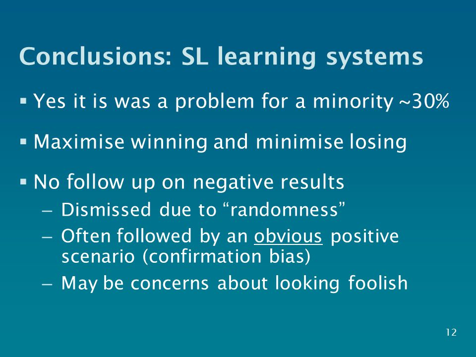 Conclusions: SL learning systems  Yes it is was a problem for a minority ~30%  Maximise winning and minimise losing  No follow up on negative results – Dismissed due to randomness – Often followed by an obvious positive scenario (confirmation bias) – May be concerns about looking foolish 12