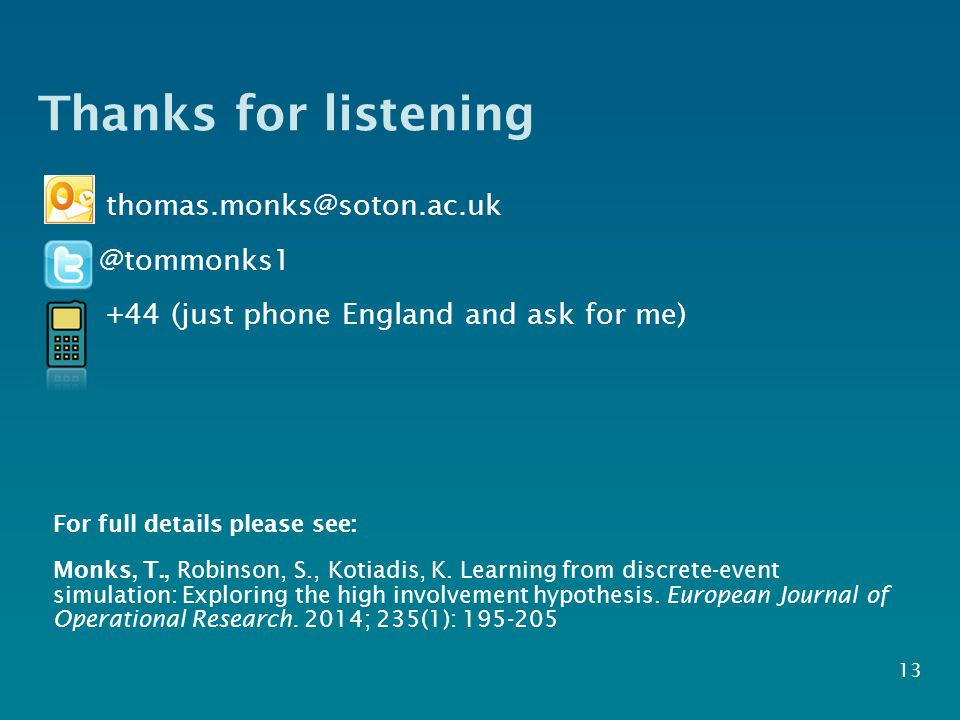 Thanks for listening 13 E: thomas.monks@soton.ac.uk T: @tommonks1 P +44 (just phone England and ask for me) For full details please see: Monks, T., Robinson, S., Kotiadis, K.