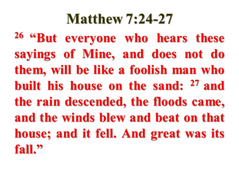 Matthew 7:24-27 26 But everyone who hears these sayings of Mine, and does not do them, will be like a foolish man who built his house on the sand: 27 and the rain descended, the floods came, and the winds blew and beat on that house; and it fell.