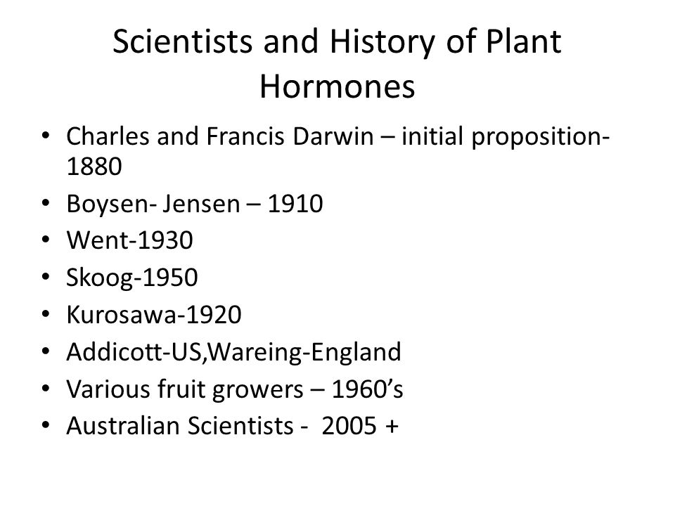 Scientists and History of Plant Hormones Charles and Francis Darwin – initial proposition- 1880 Boysen- Jensen – 1910 Went-1930 Skoog-1950 Kurosawa-19