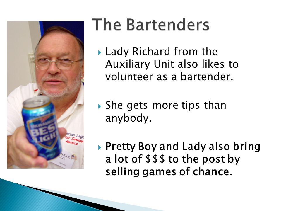  Lady Richard from the Auxiliary Unit also likes to volunteer as a bartender.  She gets more tips than anybody.  Pretty Boy and Lady also bring a l