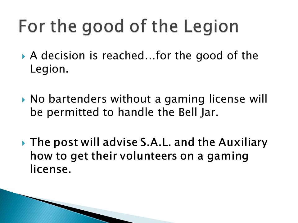  A decision is reached…for the good of the Legion.  No bartenders without a gaming license will be permitted to handle the Bell Jar.  The post will