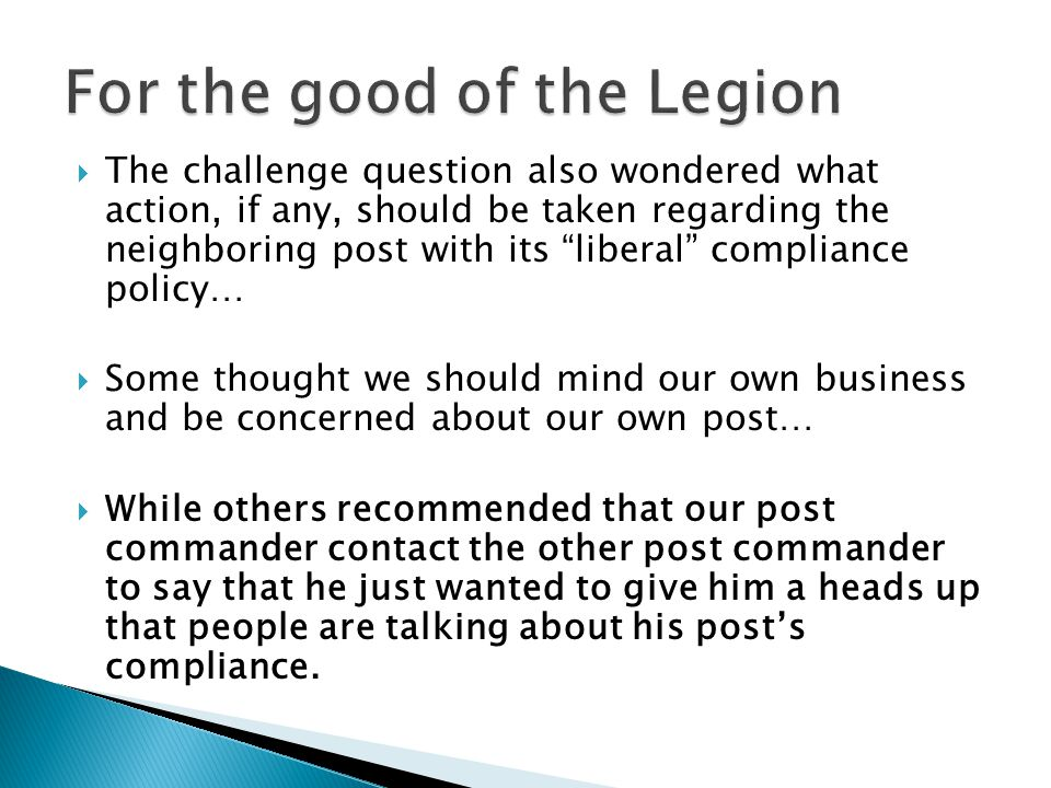  The challenge question also wondered what action, if any, should be taken regarding the neighboring post with its liberal compliance policy…  Some thought we should mind our own business and be concerned about our own post…  While others recommended that our post commander contact the other post commander to say that he just wanted to give him a heads up that people are talking about his post's compliance.