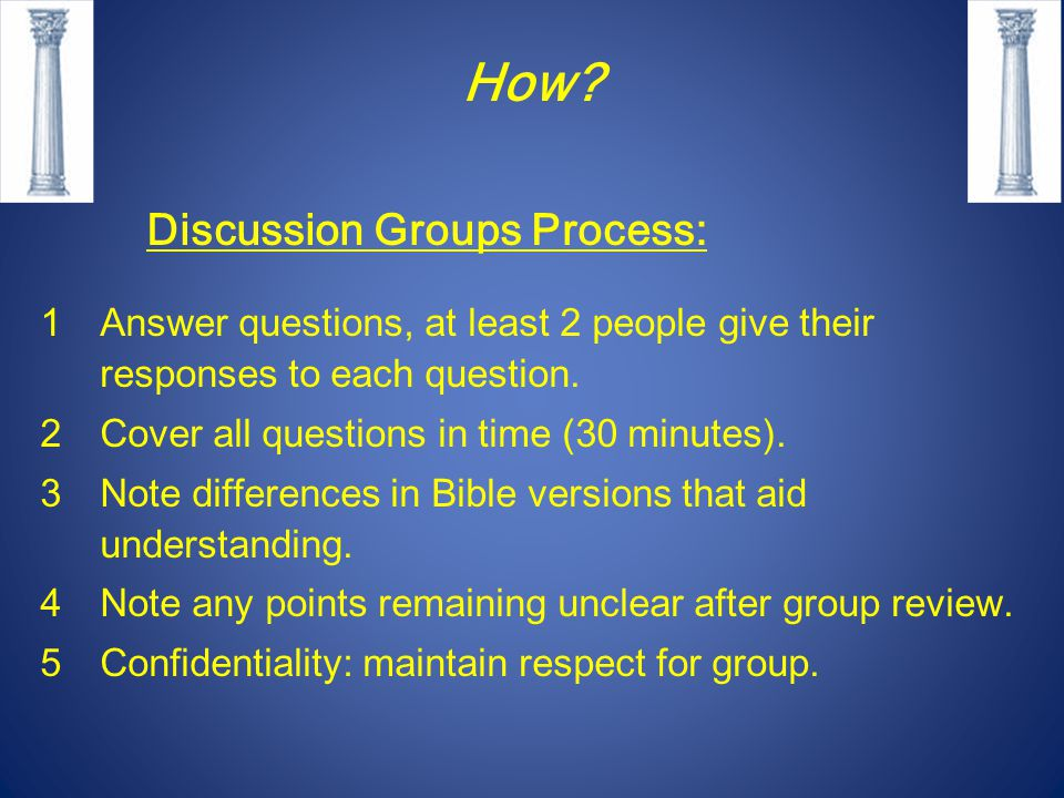 How? Discussion Groups Process: 1Answer questions, at least 2 people give their responses to each question. 2Cover all questions in time (30 minutes).