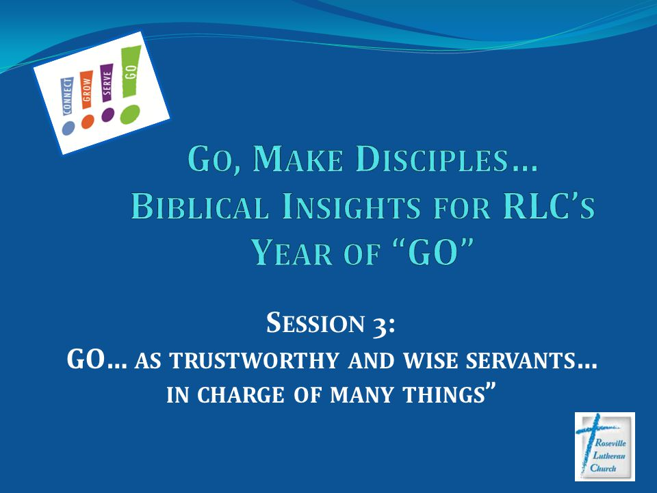S ESSION 3: GO… AS TRUSTWORTHY AND WISE SERVANTS … IN CHARGE OF MANY THINGS