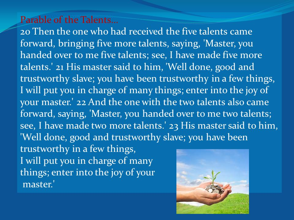 Parable of the Talents… 20 Then the one who had received the five talents came forward, bringing five more talents, saying, Master, you handed over to me five talents; see, I have made five more talents. 21 His master said to him, Well done, good and trustworthy slave; you have been trustworthy in a few things, I will put you in charge of many things; enter into the joy of your master. 22 And the one with the two talents also came forward, saying, Master, you handed over to me two talents; see, I have made two more talents. 23 His master said to him, Well done, good and trustworthy slave; you have been trustworthy in a few things, I will put you in charge of many things; enter into the joy of your master.