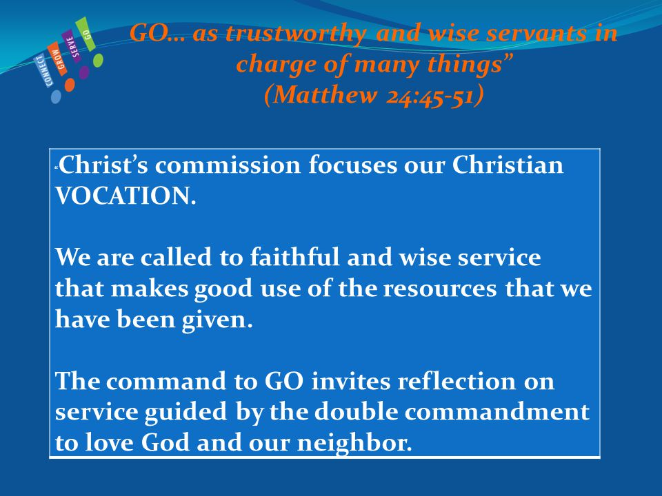 GO… as trustworthy and wise servants in charge of many things (Matthew 24:45-51) Christ's commission focuses our Christian VOCATION.
