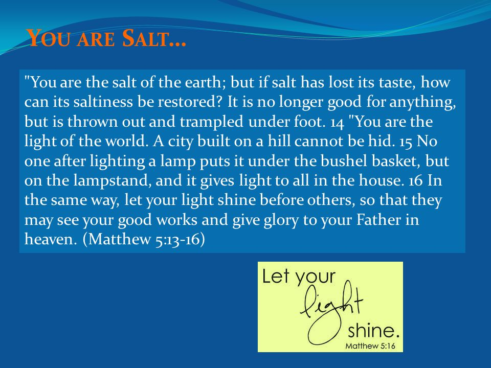 You are the salt of the earth; but if salt has lost its taste, how can its saltiness be restored.