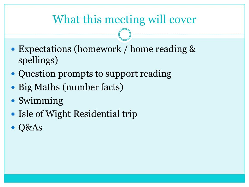 What this meeting will cover Expectations (homework / home reading & spellings) Question prompts to support reading Big Maths (number facts) Swimming Isle of Wight Residential trip Q&As