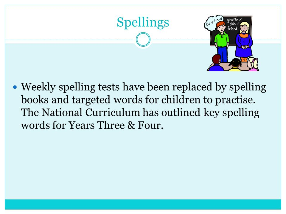 Spellings Weekly spelling tests have been replaced by spelling books and targeted words for children to practise. The National Curriculum has outlined