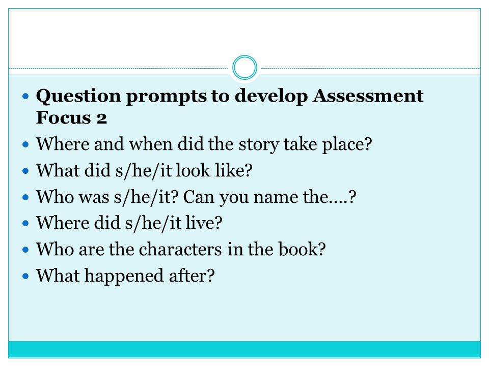 Question prompts to develop Assessment Focus 2 Where and when did the story take place? What did s/he/it look like? Who was s/he/it? Can you name the…
