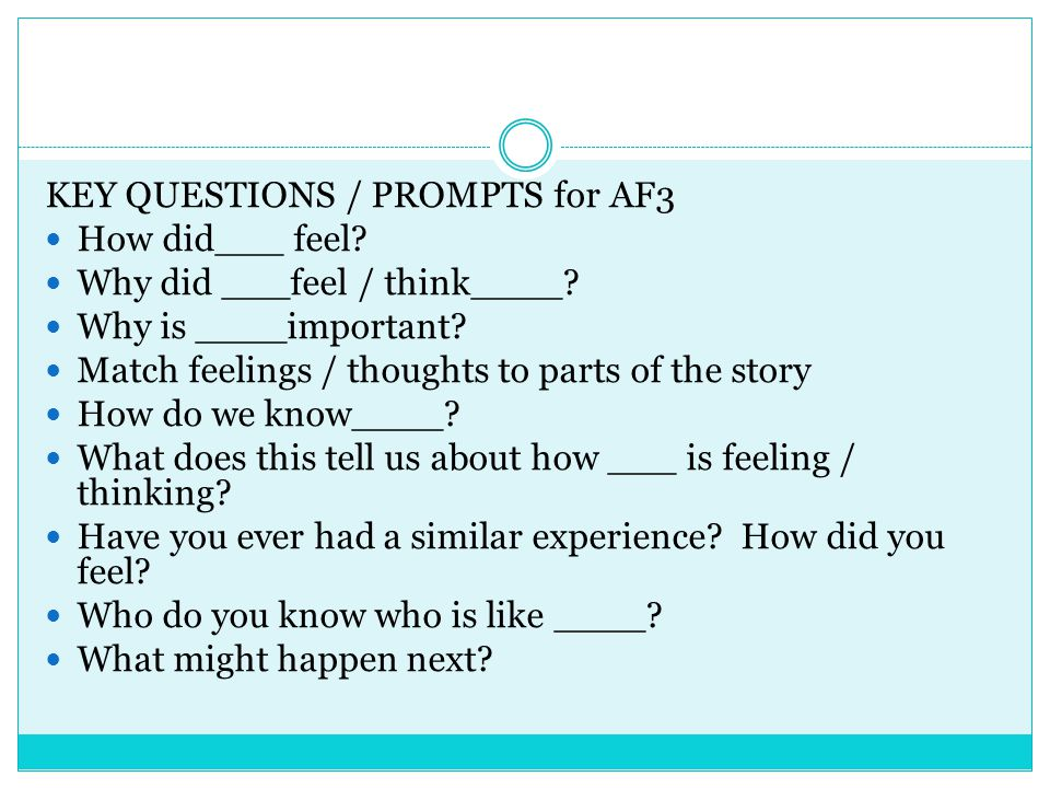 KEY QUESTIONS / PROMPTS for AF3 How did___ feel? Why did ___feel / think____? Why is ____important? Match feelings / thoughts to parts of the story Ho