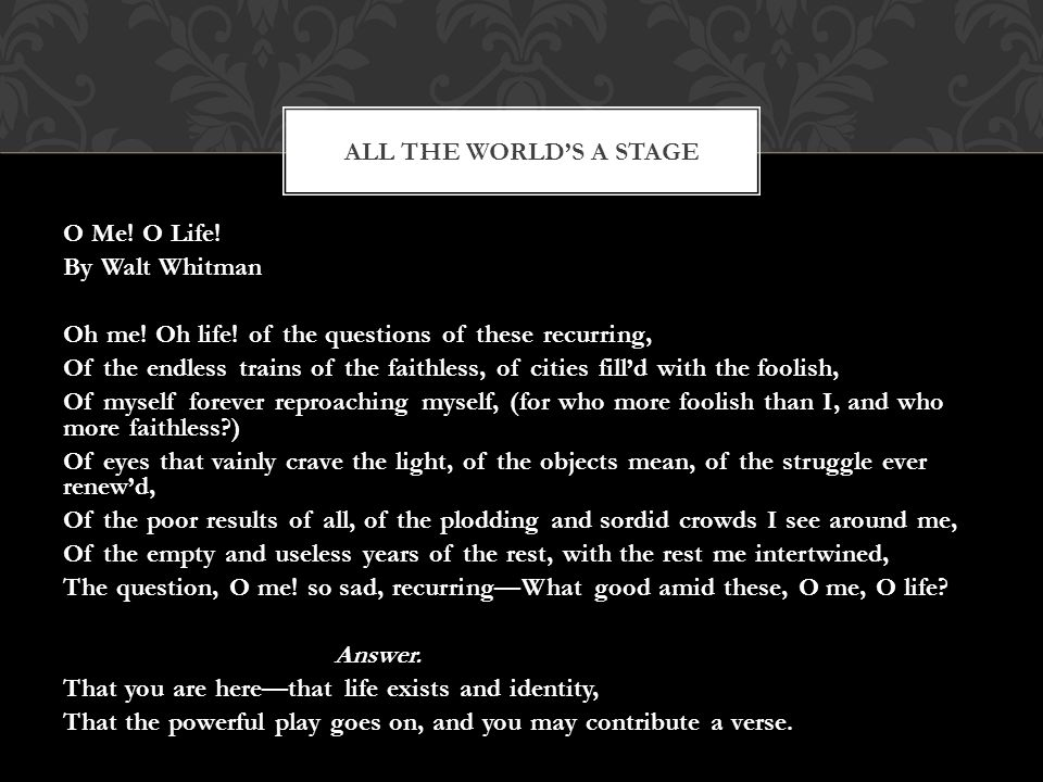 O Me. O Life. By Walt Whitman Oh me. Oh life.