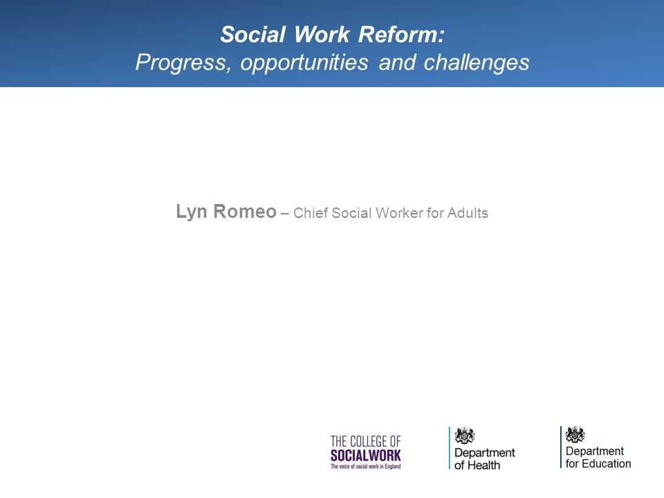 Social Work Reform: Progress, opportunities and challenges Lyn Romeo – Chief Social Worker for Adults