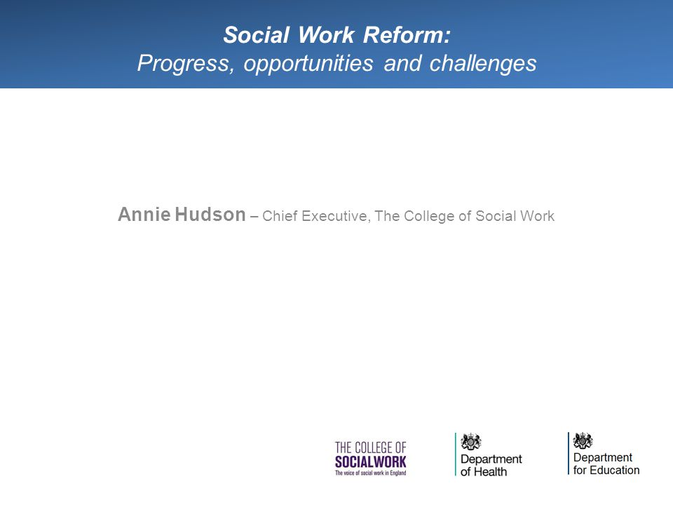 Social Work Reform: Progress, opportunities and challenges Annie Hudson – Chief Executive, The College of Social Work