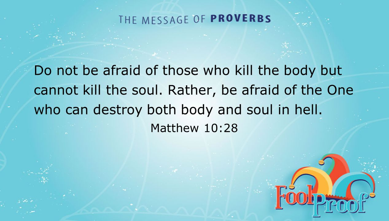 textbox center Do not be afraid of those who kill the body but cannot kill the soul. Rather, be afraid of the One who can destroy both body and soul i